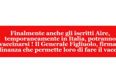 Finalmente anche gli iscritti Aire, temporaneamente in Italia, potranno vaccinarsi ! Il Generale Figliuolo, firma l' ordinanza che permette loro di fare il vaccino.